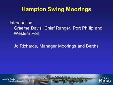 Introduction Graeme Davis, Chief Ranger, Port Phillip and Western Port Jo Richards, Manager Moorings and Berths Hampton Swing Moorings.