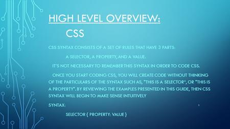 HIGH LEVEL OVERVIEW: CSS CSS SYNTAX CONSISTS OF A SET OF RULES THAT HAVE 3 PARTS: A SELECTOR, A PROPERTY, AND A VALUE. IT'S NOT NECESSARY TO REMEMBER THIS.