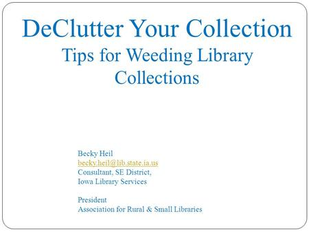 DeClutter Your Collection Tips for Weeding Library Collections Becky Heil Consultant, SE District,