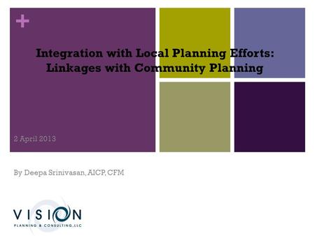 + Integration with Local Planning Efforts: Linkages with Community Planning 2 April 2013 By Deepa Srinivasan, AICP, CFM.