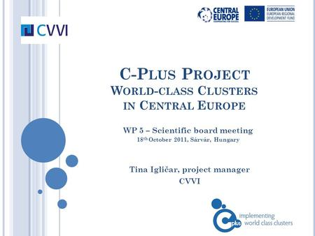 C-P LUS P ROJECT W ORLD - CLASS C LUSTERS IN C ENTRAL E UROPE Tina Igličar, project manager CVVI WP 5 – Scientific board meeting 18 th October 2011, Sárvár,