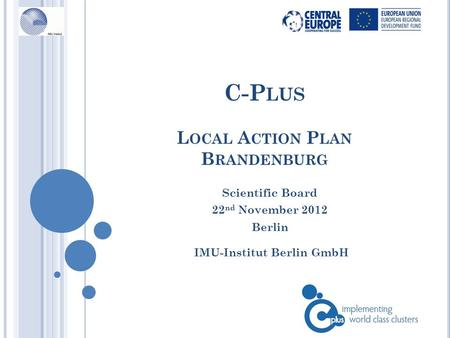 C-P LUS L OCAL A CTION P LAN B RANDENBURG IMU-Institut Berlin GmbH Scientific Board 22 nd November 2012 Berlin.