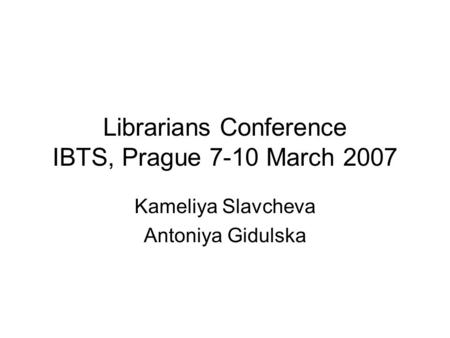 Librarians Conference IBTS, Prague 7-10 March 2007 Kameliya Slavcheva Antoniya Gidulska.