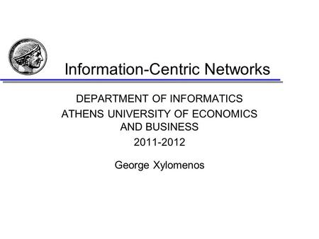 Information-Centric Networks DEPARTMENT OF INFORMATICS ATHENS UNIVERSITY OF ECONOMICS AND BUSINESS 2011-2012 George Xylomenos.