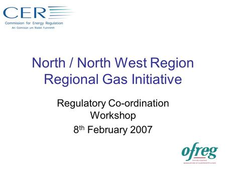 North / North West Region Regional Gas Initiative Regulatory Co-ordination Workshop 8 th February 2007.