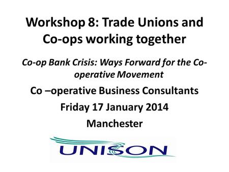 Workshop 8: Trade Unions and Co-ops working together Co-op Bank Crisis: Ways Forward for the Co- operative Movement Co –operative Business Consultants.