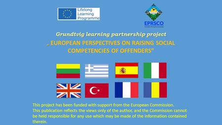 "Grundtvig learning partnership project "" "" EUROPEAN PERSPECTIVES ON RAISING SOCIAL COMPETENCIES OF OFFENDERS"" This project has been funded with support."
