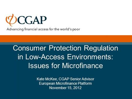 Consumer Protection Regulation in Low-Access Environments: Issues for Microfinance Kate McKee, CGAP Senior Advisor European Microfinance Platform November.