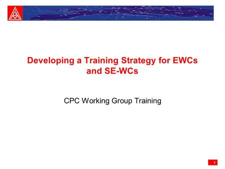 1 Developing a Training Strategy for EWCs and SE-WCs CPC Working Group Training.
