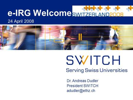 E-IRG Welcome 24 April 2008 Dr. Andreas Dudler President SWITCH