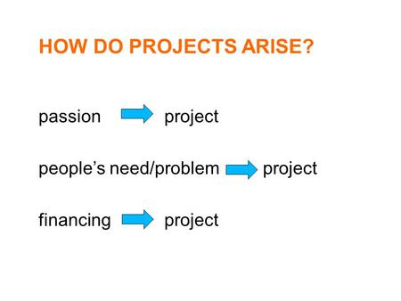 HOW DO PROJECTS ARISE? passion project people's need/problem project financing project.