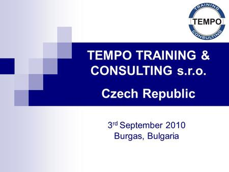 TEMPO TRAINING & CONSULTING s.r.o. Czech Republic 3 rd September 2010 Burgas, Bulgaria.