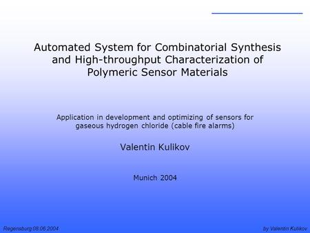 By Valentin KulikovRegensburg 08.06.2004 Automated System for Combinatorial Synthesis and High-throughput Characterization of Polymeric Sensor Materials.