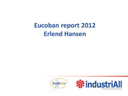 Eucoban report 2012 Erlend Hansen. New lay-out in 2012  Three former reports merged into one  Steel survey continues  No macroeconomic chapter from.