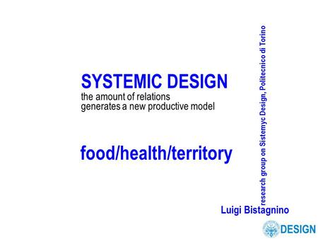SYSTEMIC DESIGN the amount of relations generates a new productive model research group on Sistemyc Design, Politecnico di Torino Luigi Bistagnino food/health/territory.