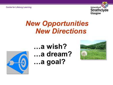 Centre for Lifelong Learning New Opportunities New Directions …a wish? …a dream? …a goal?