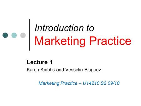 Introduction to Marketing Practice Lecture 1 Karen Knibbs and Vesselin Blagoev Marketing Practice – U14210 S2 09/10.