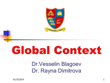 01/10/20141 Global Context Dr.Vesselin Blagoev Dr. Rayna Dimitrova.