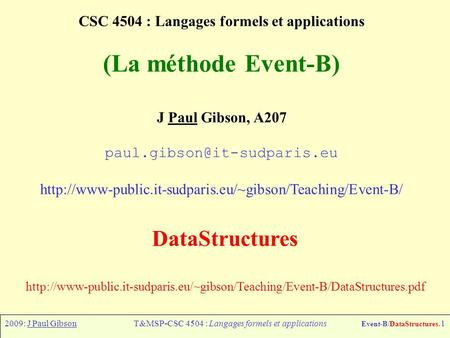 2009: J Paul GibsonT&MSP-CSC 4504 : Langages formels et applications Event-B/DataStructures.1 CSC 4504 : Langages formels et applications (La méthode Event-B)