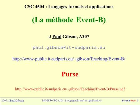 2009: J Paul GibsonT&MSP-CSC 4504 : Langages formels et applications Event-B/Purse.1 CSC 4504 : Langages formels et applications (La méthode Event-B) J.