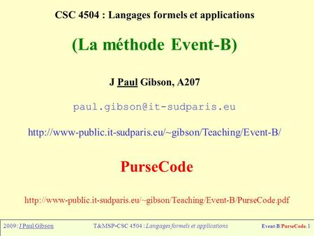 2009: J Paul GibsonT&MSP-CSC 4504 : Langages formels et applications Event-B/PurseCode.1 CSC 4504 : Langages formels et applications (La méthode Event-B)