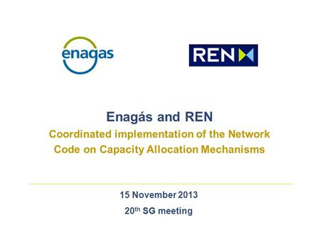 15 November 2013 20 th SG meeting Enagás and REN Coordinated implementation of the Network Code on Capacity Allocation Mechanisms.