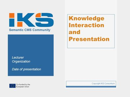 Co-funded by the European Union Semantic CMS Community Knowledge Interaction and Presentation Copyright IKS Consortium 1 Lecturer Organization Date of.