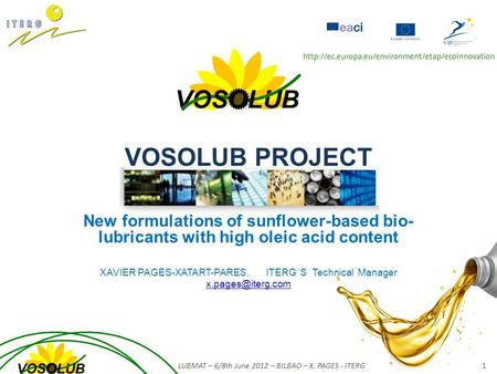 VOSOLUB PROJECT New formulations of sunflower-based bio- <strong>lubricants</strong> with high oleic acid content XAVIER PAGES-XATART-PARES, ITERG 'S Technical Manager.
