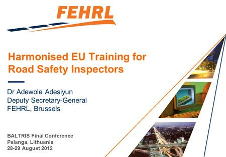 Harmonised EU Training for Road Safety Inspectors Dr Adewole Adesiyun Deputy Secretary-General FEHRL, Brussels BALTRIS Final Conference Palanga, Lithuania.