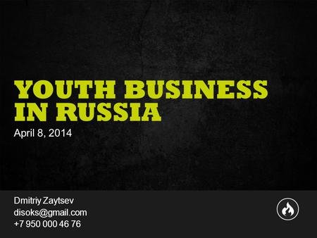 1351 Presentation to Joe Smith  June 24, 2014 YOUTH BUSINESS IN RUSSIA April 8, 2014 Dmitriy Zaytsev +7 950 000 46 76.