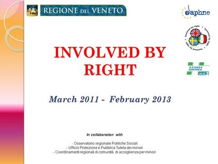 INVOLVED BY RIGHT March 2011 - February 2013 In collaboration with - Osservatorio regionale Politiche Sociali - Ufficio Protezione e Pubblica Tutela dei.