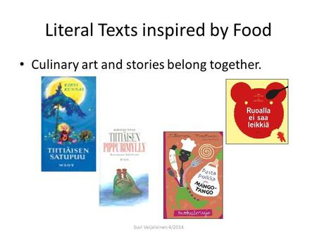 Literal Texts inspired by Food Culinary art and stories belong together. Suvi Veijalainen 4/2014.
