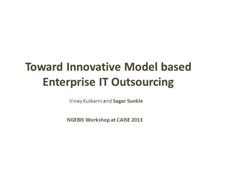Toward Innovative Model based Enterprise IT Outsourcing NGEBIS Workshop at CAISE 2013 Vinay Kulkarni and Sagar Sunkle.