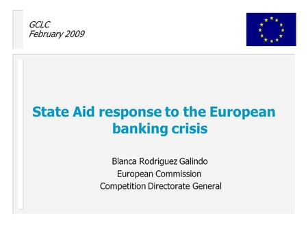 GCLC February 2009 State Aid response to the European banking crisis Blanca Rodriguez Galindo European Commission Competition Directorate General.
