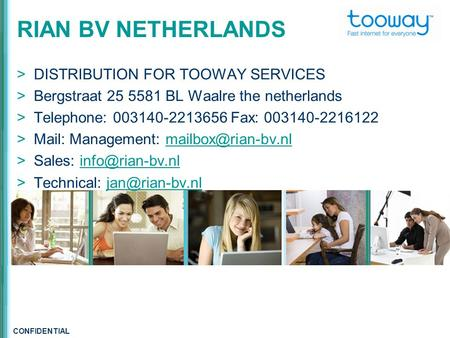 CONFIDENTIAL RIAN BV NETHERLANDS  DISTRIBUTION FOR TOOWAY SERVICES  Bergstraat 25 5581 BL Waalre the netherlands  Telephone: 003140-2213656 Fax: 003140-2216122.