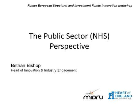 Bethan Bishop Head of Innovation & Industry Engagement The Public Sector (NHS) Perspective Future European Structural and Investment Funds innovation workshop.