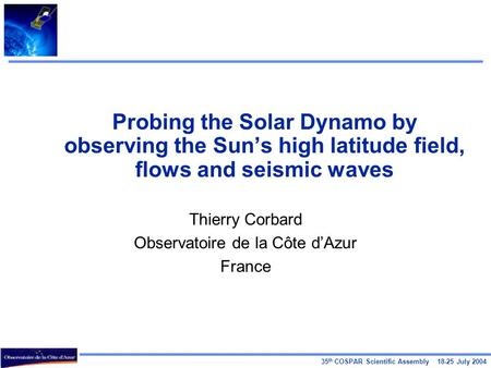 35 th COSPAR Scientific Assembly 18-25 July 2004 Probing the Solar Dynamo by observing the Sun's high latitude field, flows and seismic waves Thierry Corbard.