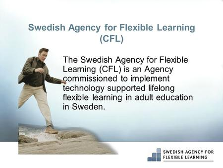 Swedish Agency for Flexible Learning (CFL) The Swedish Agency for Flexible Learning (CFL) is an Agency commissioned to implement technology supported lifelong.