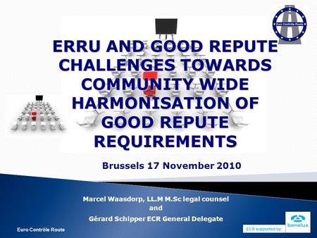 Euro Contrôle Route ERRU AND GOOD REPUTE CHALLENGES TOWARDS COMMUNITY WIDE HARMONISATION OF GOOD REPUTE REQUIREMENTS Brussels 17 November 2010 Marcel Waasdorp,