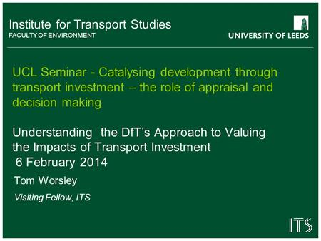 Institute for Transport Studies FACULTY OF ENVIRONMENT UCL Seminar - Catalysing development through transport investment – the role of appraisal and decision.