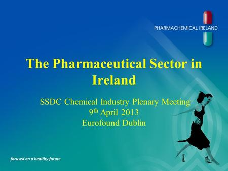 The Pharmaceutical Sector in Ireland SSDC Chemical Industry Plenary Meeting 9 th April 2013 Eurofound Dublin.