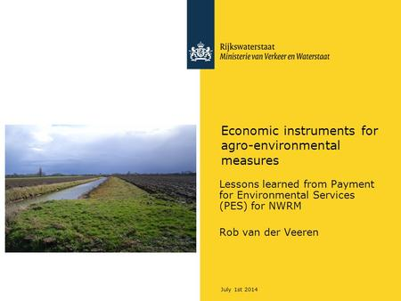 July 1st 2014 Economic instruments for agro-environmental measures Lessons learned from Payment for Environmental Services (PES) for NWRM Rob van der Veeren.