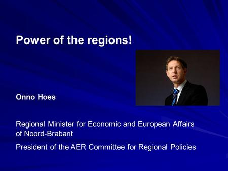 Power of the regions! Onno Hoes Regional Minister for Economic and European Affairs of Noord-Brabant President of the AER Committee for Regional Policies.
