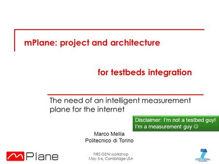 MPlane: project and architecture The need of an intelligent measurement plane for the internet FIRE-GENI workshop May 5-6, Cambridge USA Disclaimer: I'm.