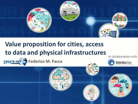 Value proposition for cities, access to data and physical infrastructures Federico M. Facca In collaboration with.