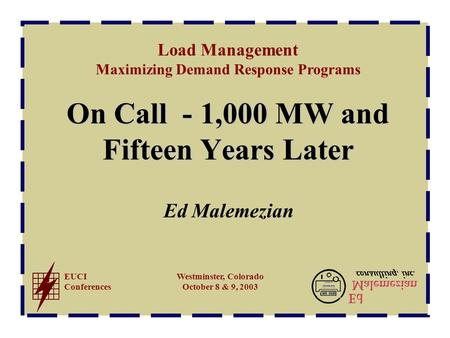 Load Management Maximizing Demand Response Programs EUCI Conferences Westminster, Colorado October 8 & 9, 2003 On Call - 1,000 MW and Fifteen Years Later.
