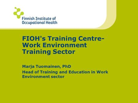 FIOH's Training Centre- Work Environment Training Sector Marja Tuomainen, PhD Head of Training and Education in Work Environment sector.