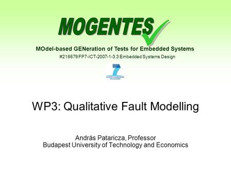 MOdel-based GENeration of Tests for Embedded Systems #216679 FP7-ICT-2007-1-3.3 Embedded Systems Design WP3: Qualitative Fault Modelling András Pataricza,