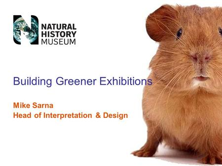 Mike Sarna Head of Interpretation & Design Building Greener Exhibitions.