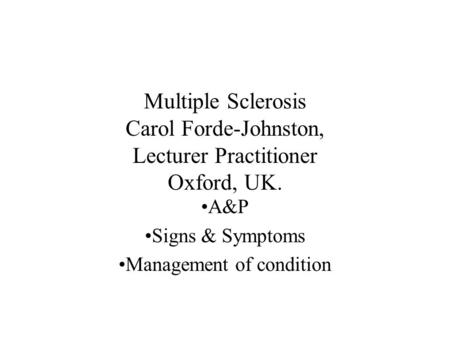 Multiple Sclerosis Carol Forde-Johnston, Lecturer Practitioner Oxford, UK. A&P Signs & Symptoms Management of condition.